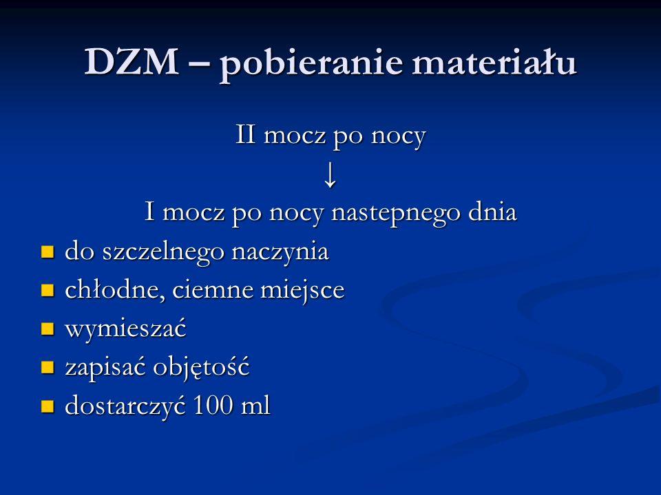 DZM – pobieranie materiału II mocz po nocy ↓ I mocz po nocy nastepnego dnia do szczelnego naczynia do szczelnego naczynia chłodne, ciemne miejsce chło