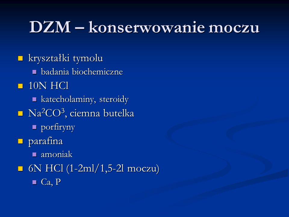 DZM – konserwowanie moczu kryształki tymolu kryształki tymolu badania biochemiczne badania biochemiczne 10N HCl 10N HCl katecholaminy, steroidy katech