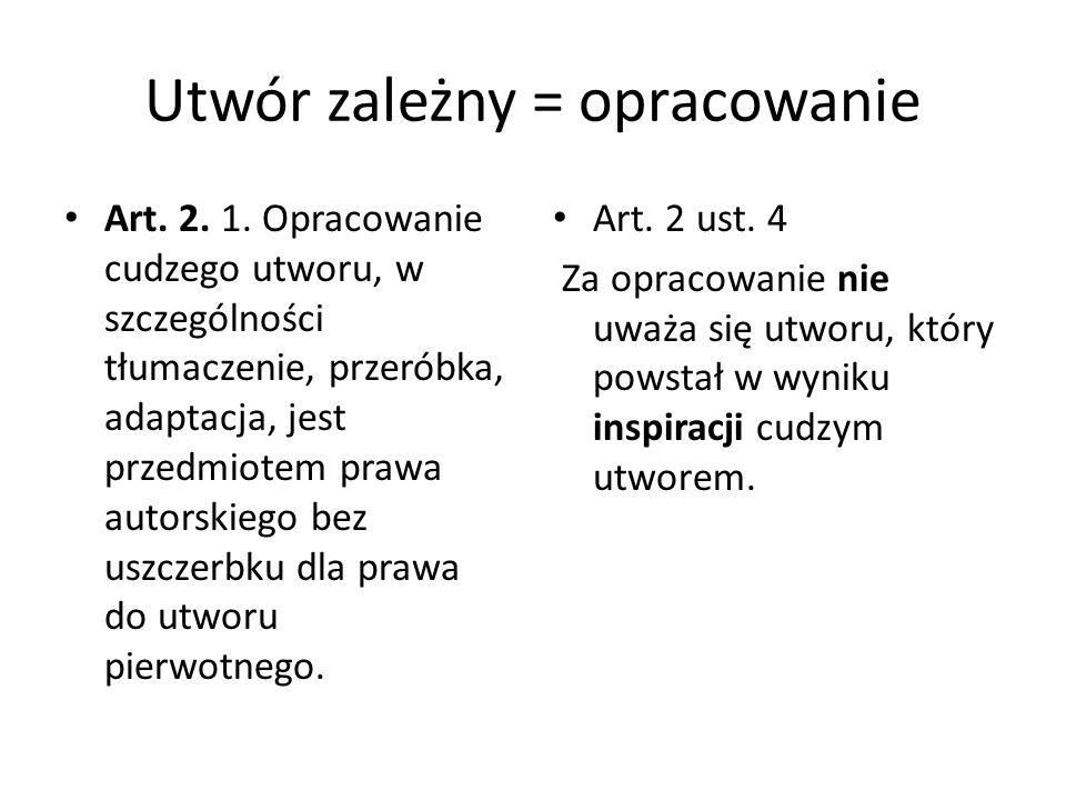 Utwór zależny = opracowanie Art. 2. 1. Opracowanie cudzego utworu, w szczególności tłumaczenie, przeróbka, adaptacja, jest przedmiotem prawa autorskie