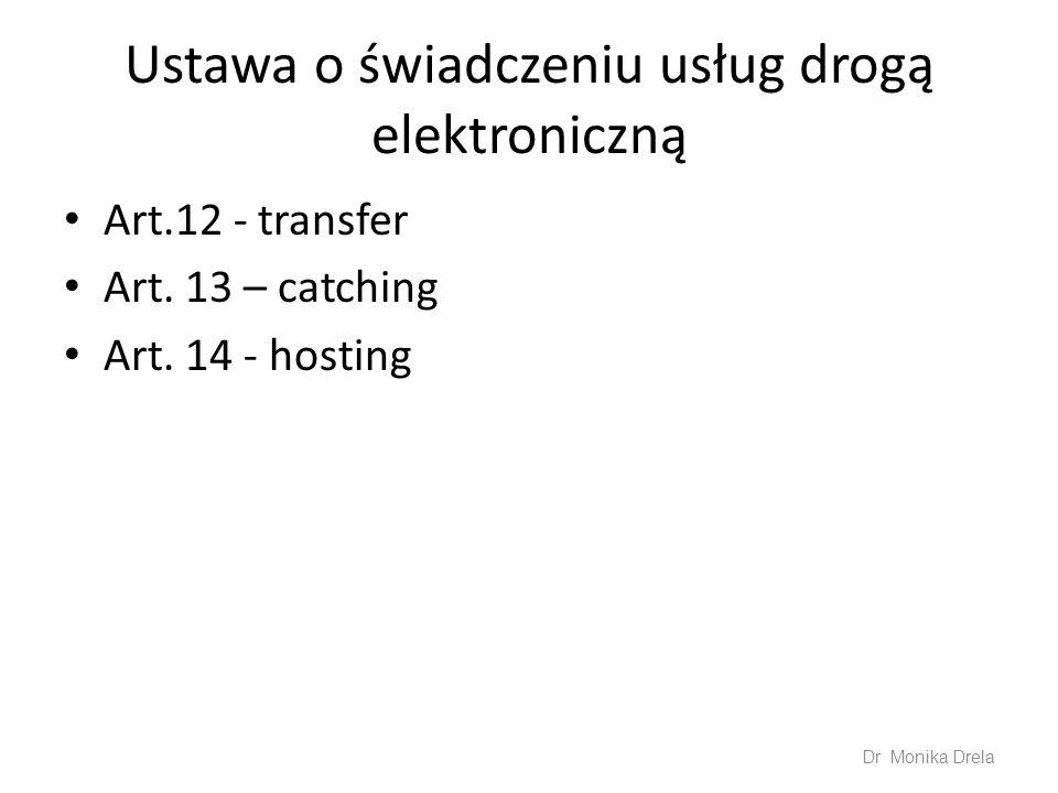 Ustawa o świadczeniu usług drogą elektroniczną Art.12 - transfer Art. 13 – catching Art. 14 - hosting Dr Monika Drela