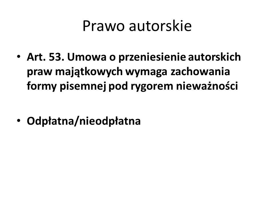 Prawo autorskie Art. 53. Umowa o przeniesienie autorskich praw majątkowych wymaga zachowania formy pisemnej pod rygorem nieważności Odpłatna/nieodpłat