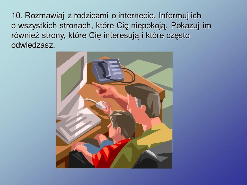 10. Rozmawiaj z rodzicami o internecie. Informuj ich o wszystkich stronach, które Cię niepokoją. Pokazuj im również strony, które Cię interesują i któ
