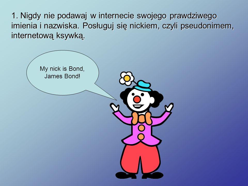 1. Nigdy nie podawaj w internecie swojego prawdziwego imienia i nazwiska. Posługuj się nickiem, czyli pseudonimem, internetową ksywką. My nick is Bond