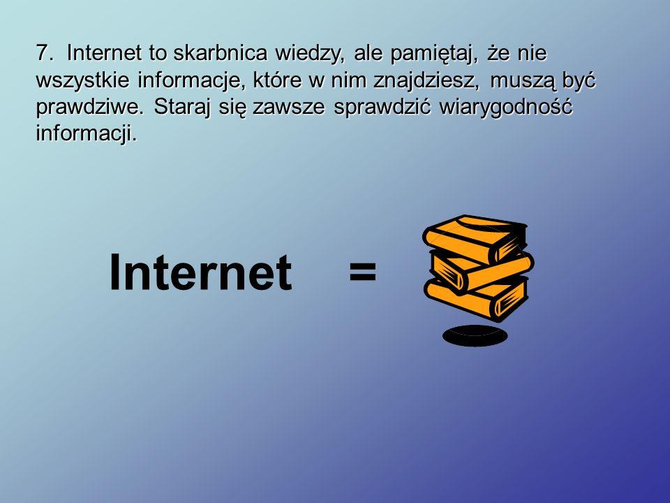 7. Internet to skarbnica wiedzy, ale pamiętaj, że nie wszystkie informacje, które w nim znajdziesz, muszą być prawdziwe. Staraj się zawsze sprawdzić w