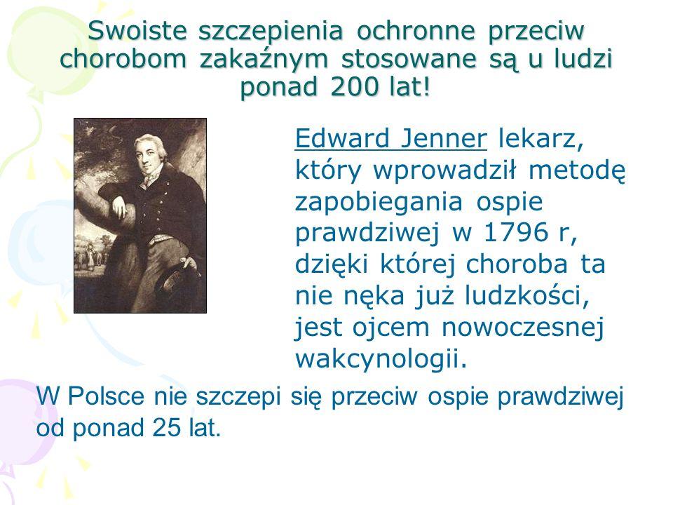 Swoiste szczepienia ochronne przeciw chorobom zakaźnym stosowane są u ludzi ponad 200 lat! Edward Jenner lekarz, który wprowadził metodę zapobiegania