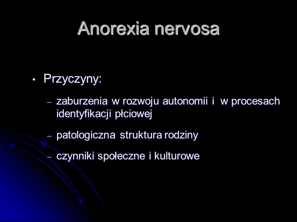 Anorexia nervosa Przyczyny: Przyczyny: – zaburzenia w rozwoju autonomii i w procesach identyfikacji płciowej – patologiczna struktura rodziny – czynni
