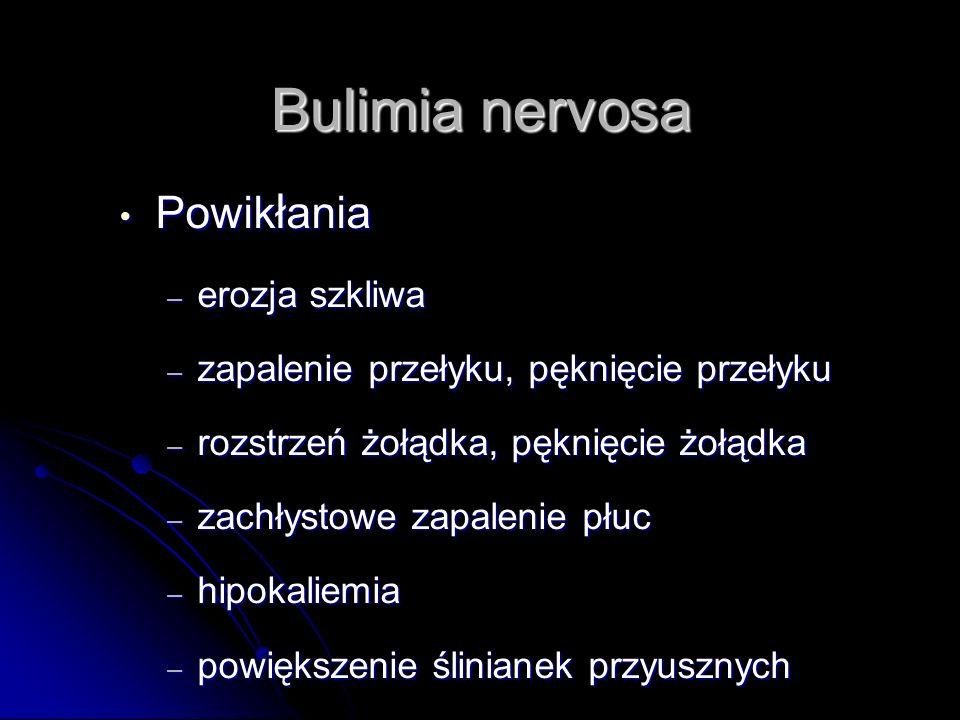 Bulimia nervosa Powik ł ania Powik ł ania – erozja szkliwa – zapalenie przełyku, pęknięcie przełyku – rozstrzeń żołądka, pęknięcie żołądka – zachłystowe zapalenie płuc – hipokaliemia – powiększenie ślinianek przyusznych