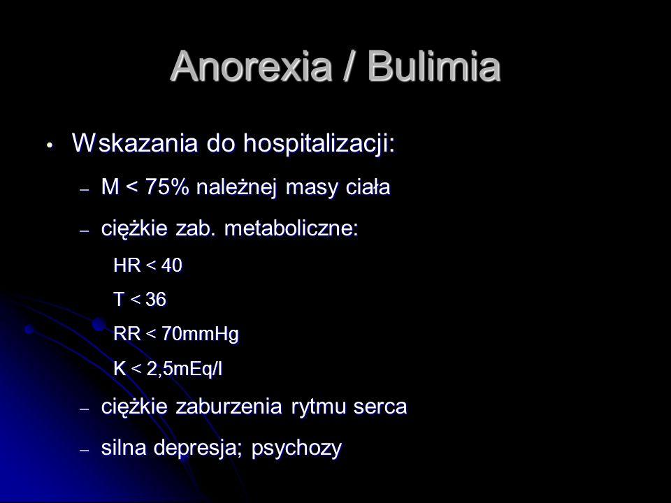Anorexia / Bulimia Wskazania do hospitalizacji: Wskazania do hospitalizacji: – M < 75% należnej masy ciała – ciężkie zab. metaboliczne: HR < 40 T < 36