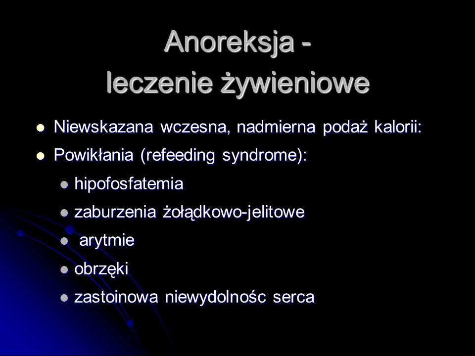Anoreksja - leczenie żywieniowe Niewskazana wczesna, nadmierna podaż kalorii: Niewskazana wczesna, nadmierna podaż kalorii: Powikłania (refeeding syndrome): Powikłania (refeeding syndrome): hipofosfatemia hipofosfatemia zaburzenia żołądkowo-jelitowe zaburzenia żołądkowo-jelitowe arytmie arytmie obrzęki obrzęki zastoinowa niewydolnośc serca zastoinowa niewydolnośc serca