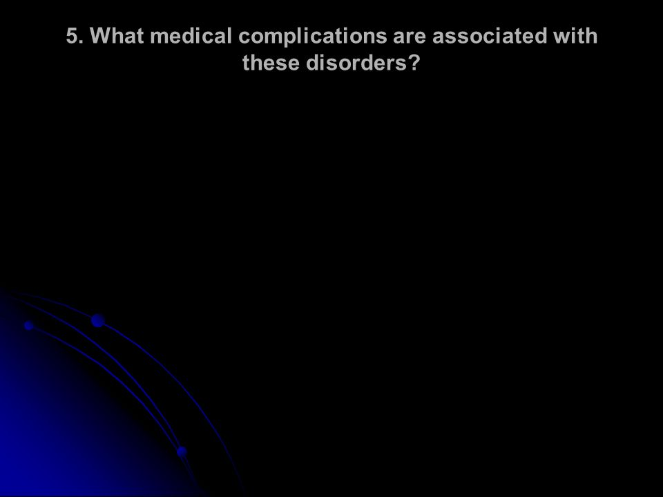 5. What medical complications are associated with these disorders?