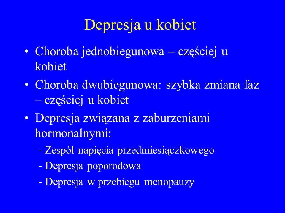 Depresja u kobiet Choroba jednobiegunowa – częściej u kobiet Choroba dwubiegunowa: szybka zmiana faz – częściej u kobiet Depresja związana z zaburzeniami hormonalnymi: - Zespół napięcia przedmiesiączkowego - Depresja poporodowa - Depresja w przebiegu menopauzy