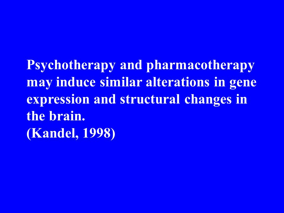Psychotherapy and pharmacotherapy may induce similar alterations in gene expression and structural changes in the brain. (Kandel, 1998)