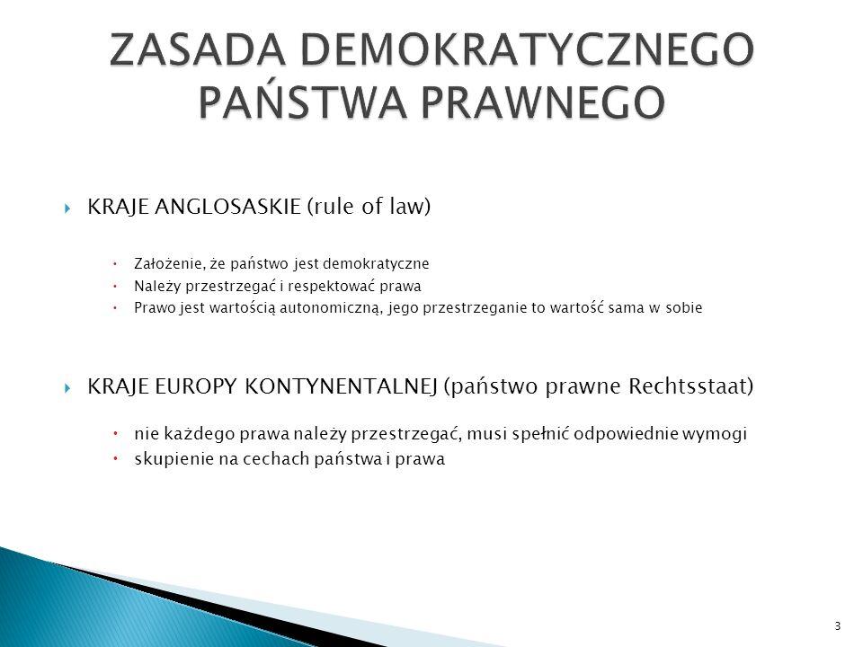  KRAJE ANGLOSASKIE (rule of law)  Założenie, że państwo jest demokratyczne  Należy przestrzegać i respektować prawa  Prawo jest wartością autonomiczną, jego przestrzeganie to wartość sama w sobie  KRAJE EUROPY KONTYNENTALNEJ (państwo prawne Rechtsstaat)  nie każdego prawa należy przestrzegać, musi spełnić odpowiednie wymogi  skupienie na cechach państwa i prawa 3