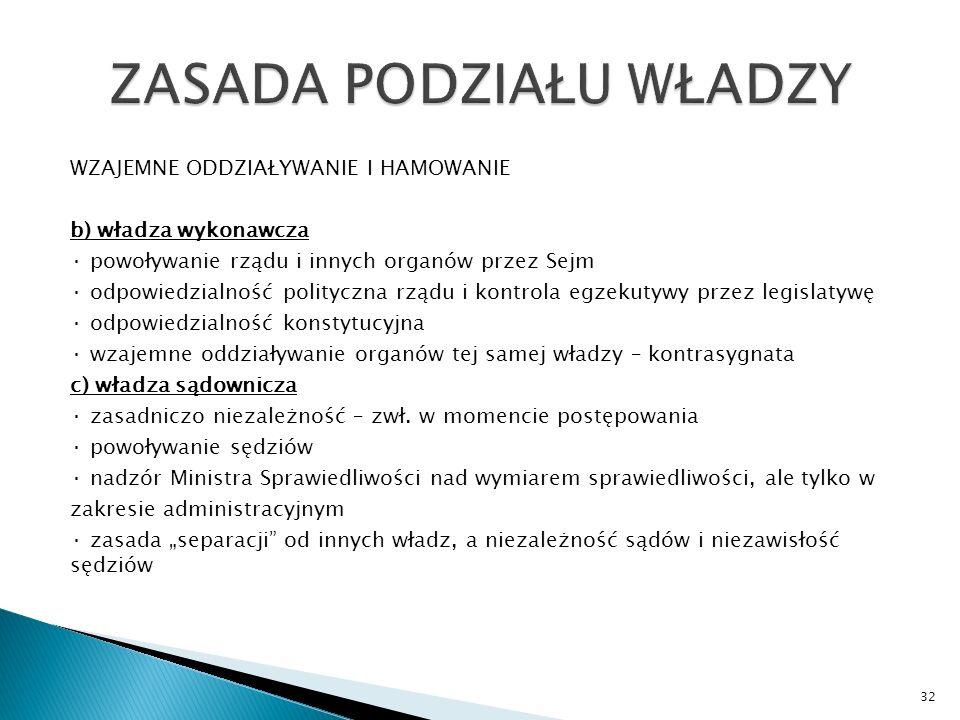 WZAJEMNE ODDZIAŁYWANIE I HAMOWANIE b) władza wykonawcza · powoływanie rządu i innych organów przez Sejm · odpowiedzialność polityczna rządu i kontrola egzekutywy przez legislatywę · odpowiedzialność konstytucyjna · wzajemne oddziaływanie organów tej samej władzy – kontrasygnata c) władza sądownicza · zasadniczo niezależność – zwł.