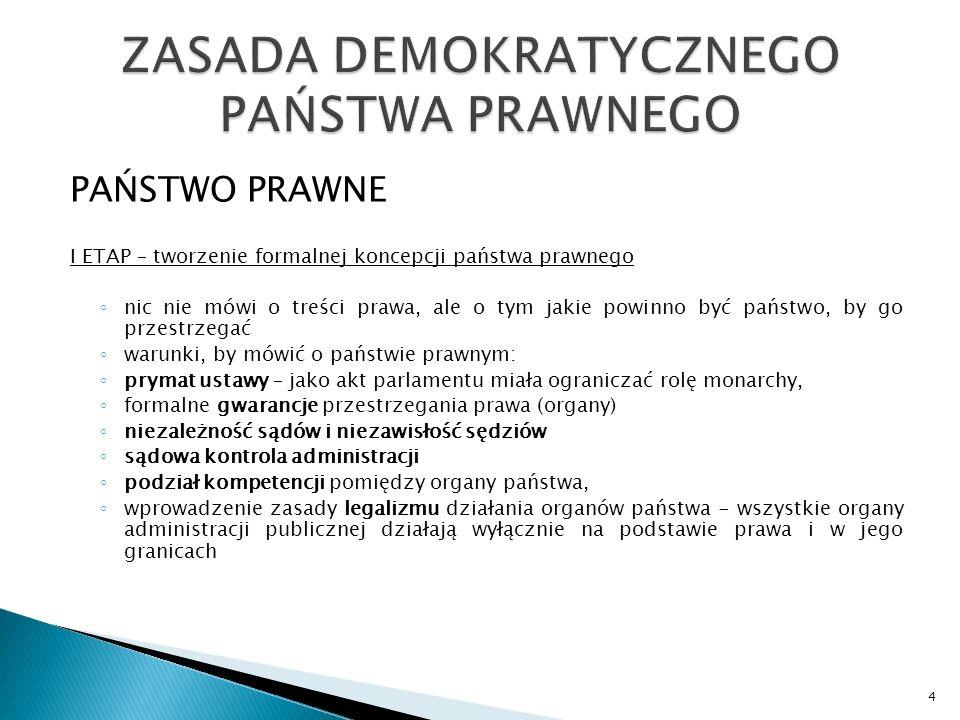 PAŃSTWO PRAWNE I ETAP – tworzenie formalnej koncepcji państwa prawnego ◦ nic nie mówi o treści prawa, ale o tym jakie powinno być państwo, by go przestrzegać ◦ warunki, by mówić o państwie prawnym: ◦ prymat ustawy – jako akt parlamentu miała ograniczać rolę monarchy, ◦ formalne gwarancje przestrzegania prawa (organy) ◦ niezależność sądów i niezawisłość sędziów ◦ sądowa kontrola administracji ◦ podział kompetencji pomiędzy organy państwa, ◦ wprowadzenie zasady legalizmu działania organów państwa - wszystkie organy administracji publicznej działają wyłącznie na podstawie prawa i w jego granicach 4