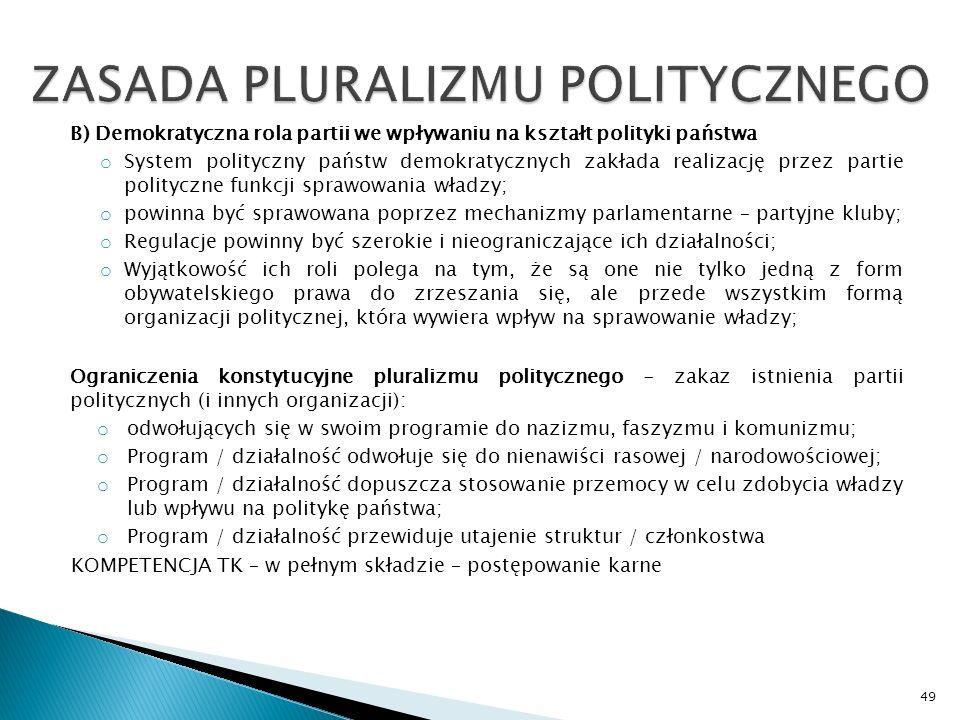 B) Demokratyczna rola partii we wpływaniu na kształt polityki państwa o System polityczny państw demokratycznych zakłada realizację przez partie polityczne funkcji sprawowania władzy; o powinna być sprawowana poprzez mechanizmy parlamentarne – partyjne kluby; o Regulacje powinny być szerokie i nieograniczające ich działalności; o Wyjątkowość ich roli polega na tym, że są one nie tylko jedną z form obywatelskiego prawa do zrzeszania się, ale przede wszystkim formą organizacji politycznej, która wywiera wpływ na sprawowanie władzy; Ograniczenia konstytucyjne pluralizmu politycznego - zakaz istnienia partii politycznych (i innych organizacji): o odwołujących się w swoim programie do nazizmu, faszyzmu i komunizmu; o Program / działalność odwołuje się do nienawiści rasowej / narodowościowej; o Program / działalność dopuszcza stosowanie przemocy w celu zdobycia władzy lub wpływu na politykę państwa; o Program / działalność przewiduje utajenie struktur / członkostwa KOMPETENCJA TK – w pełnym składzie – postępowanie karne 49