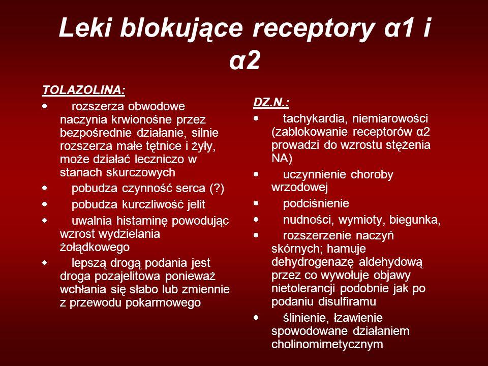 Leki blokujące receptory α1 i α2 TOLAZOLINA:  rozszerza obwodowe naczynia krwionośne przez bezpośrednie działanie, silnie rozszerza małe tętnice i żyły, może działać leczniczo w stanach skurczowych  pobudza czynność serca (?)  pobudza kurczliwość jelit  uwalnia histaminę powodując wzrost wydzielania żołądkowego  lepszą drogą podania jest droga pozajelitowa ponieważ wchłania się słabo lub zmiennie z przewodu pokarmowego DZ.N.:  tachykardia, niemiarowości (zablokowanie receptorów α2 prowadzi do wzrostu stężenia NA)  uczynnienie choroby wrzodowej  podciśnienie  nudności, wymioty, biegunka,  rozszerzenie naczyń skórnych; hamuje dehydrogenazę aldehydową przez co wywołuje objawy nietolerancji podobnie jak po podaniu disulfiramu  ślinienie, łzawienie spowodowane działaniem cholinomimetycznym