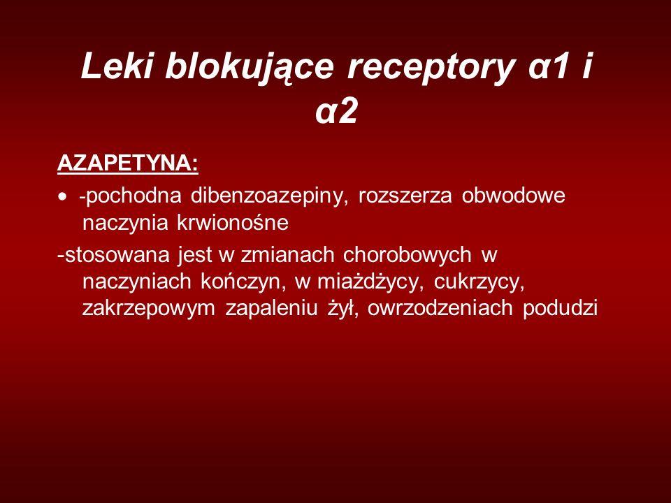 Leki blokujące receptory α1 i α2 AZAPETYNA:  - pochodna dibenzoazepiny, rozszerza obwodowe naczynia krwionośne -stosowana jest w zmianach chorobowych w naczyniach kończyn, w miażdżycy, cukrzycy, zakrzepowym zapaleniu żył, owrzodzeniach podudzi