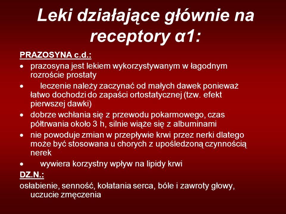 Leki działające głównie na receptory α1: PRAZOSYNA c.d.:  prazosyna jest lekiem wykorzystywanym w łagodnym rozroście prostaty  leczenie należy zaczynać od małych dawek ponieważ łatwo dochodzi do zapaści ortostatycznej (tzw.