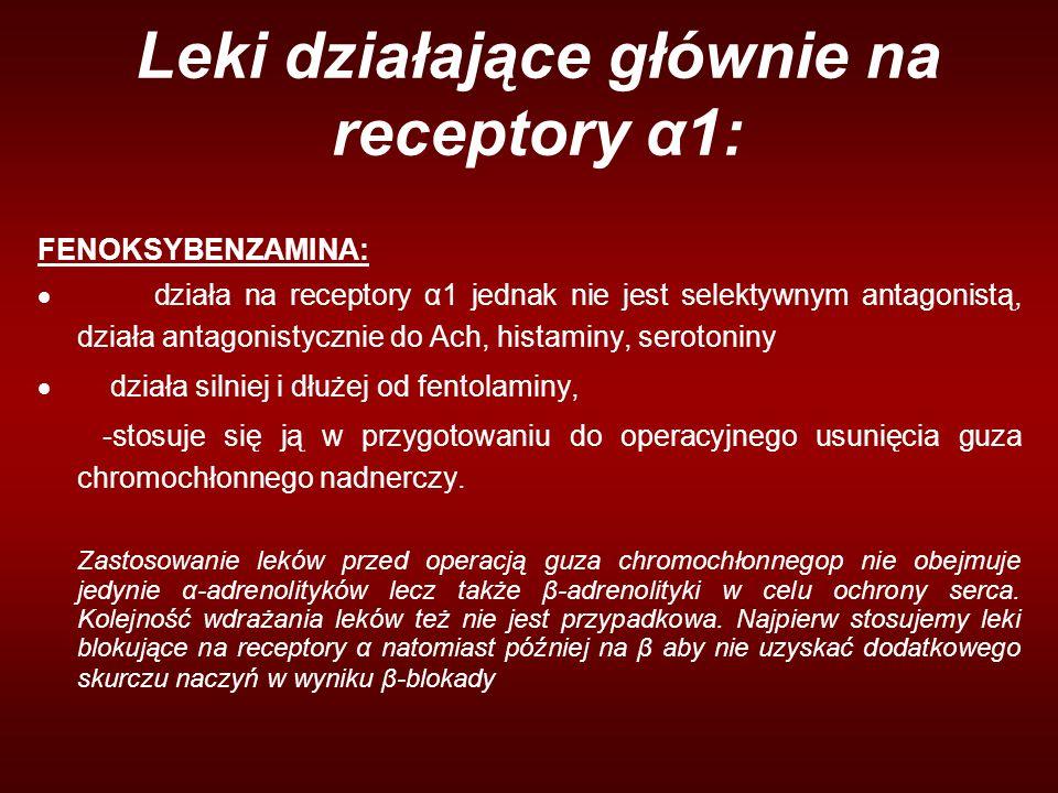 Leki działające głównie na receptory α1: FENOKSYBENZAMINA:  działa na receptory α1 jednak nie jest selektywnym antagonistą, działa antagonistycznie do Ach, histaminy, serotoniny  działa silniej i dłużej od fentolaminy, -stosuje się ją w przygotowaniu do operacyjnego usunięcia guza chromochłonnego nadnerczy.
