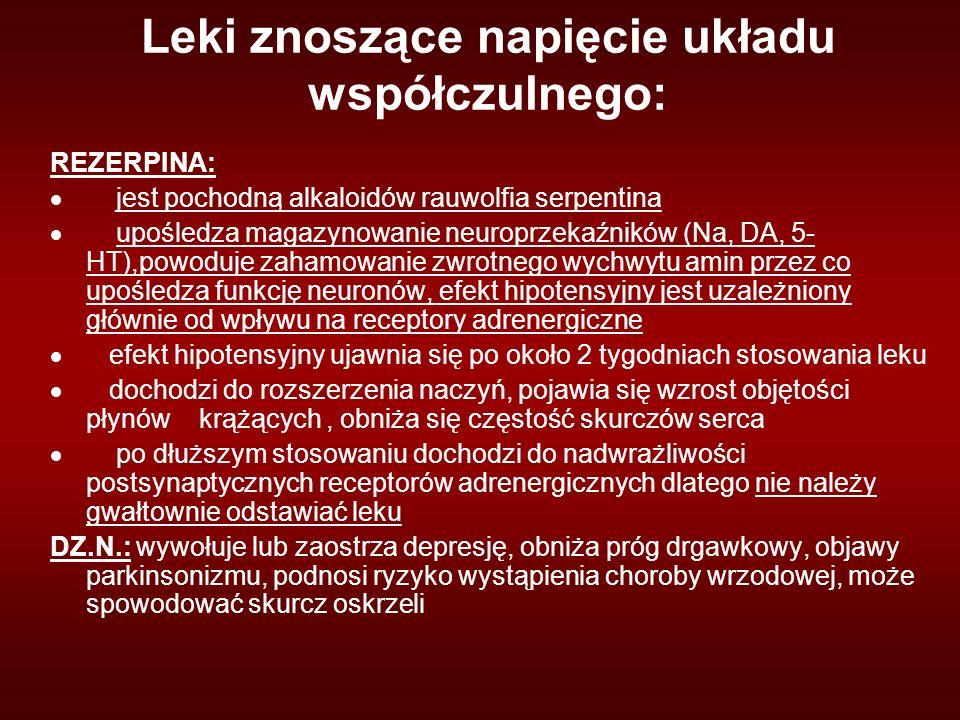 Leki znoszące napięcie układu współczulnego: REZERPINA:  jest pochodną alkaloidów rauwolfia serpentina  upośledza magazynowanie neuroprzekaźników (Na, DA, 5- HT),powoduje zahamowanie zwrotnego wychwytu amin przez co upośledza funkcję neuronów, efekt hipotensyjny jest uzależniony głównie od wpływu na receptory adrenergiczne  efekt hipotensyjny ujawnia się po około 2 tygodniach stosowania leku  dochodzi do rozszerzenia naczyń, pojawia się wzrost objętości płynów krążących, obniża się częstość skurczów serca  po dłuższym stosowaniu dochodzi do nadwrażliwości postsynaptycznych receptorów adrenergicznych dlatego nie należy gwałtownie odstawiać leku DZ.N.: wywołuje lub zaostrza depresję, obniża próg drgawkowy, objawy parkinsonizmu, podnosi ryzyko wystąpienia choroby wrzodowej, może spowodować skurcz oskrzeli