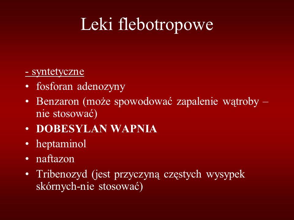 Leki flebotropowe - syntetyczne fosforan adenozyny Benzaron (może spowodować zapalenie wątroby – nie stosować) DOBESYLAN WAPNIA heptaminol naftazon Tribenozyd (jest przyczyną częstych wysypek skórnych-nie stosować)