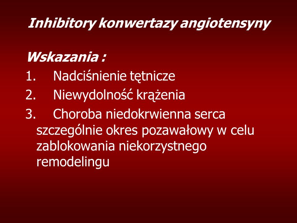 Inhibitory konwertazy angiotensyny Wskazania : 1. Nadciśnienie tętnicze 2. Niewydolność krążenia 3. Choroba niedokrwienna serca szczególnie okres poza