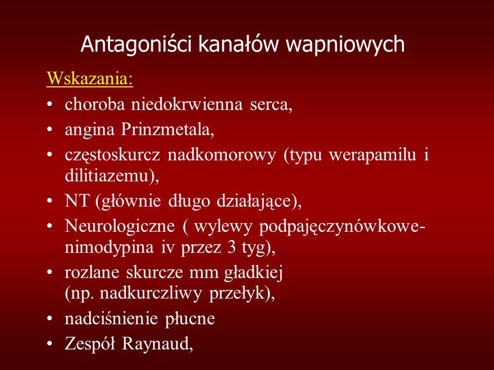 Antagoniści kanałów wapniowych Wskazania: choroba niedokrwienna serca, angina Prinzmetala, częstoskurcz nadkomorowy (typu werapamilu i dilitiazemu), NT (głównie długo działające), Neurologiczne ( wylewy podpajęczynówkowe- nimodypina iv przez 3 tyg), rozlane skurcze mm gładkiej (np.