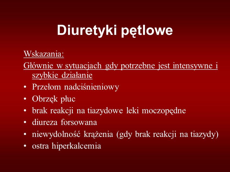 Diuretyki pętlowe Wskazania: Głównie w sytuacjach gdy potrzebne jest intensywne i szybkie działanie Przełom nadciśnieniowy Obrzęk płuc brak reakcji na tiazydowe leki moczopędne diureza forsowana niewydolność krążenia (gdy brak reakcji na tiazydy) ostra hiperkalcemia