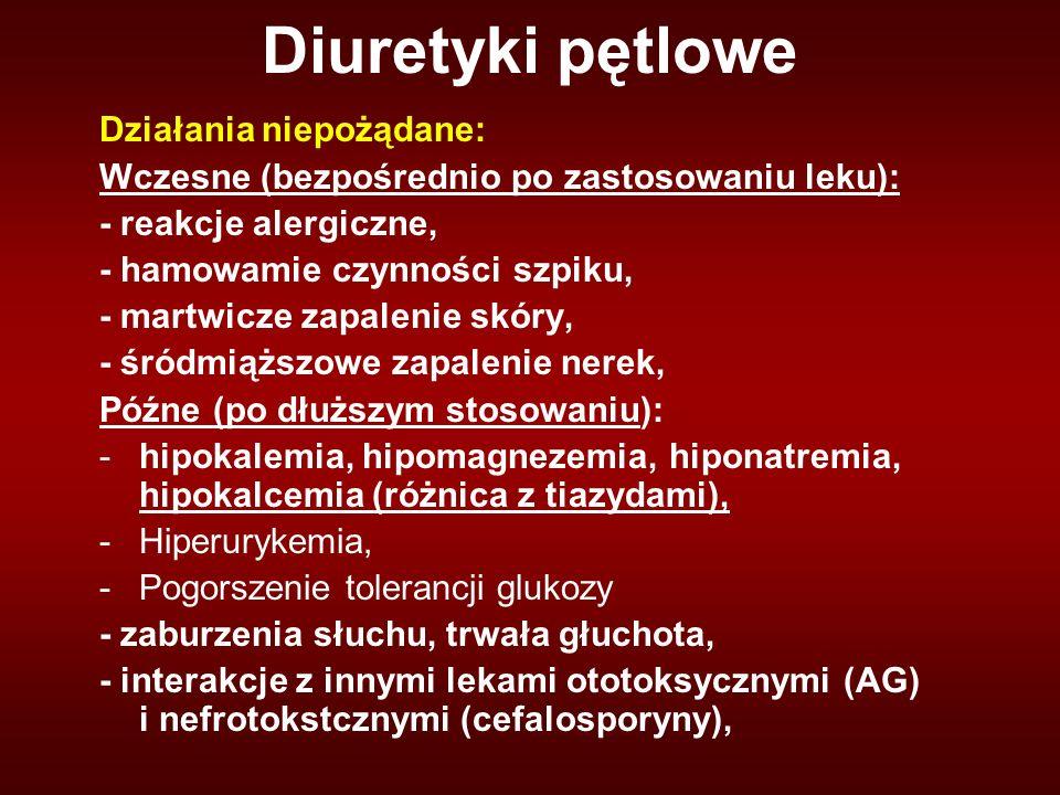 Diuretyki pętlowe Działania niepożądane: Wczesne (bezpośrednio po zastosowaniu leku): - reakcje alergiczne, - hamowamie czynności szpiku, - martwicze zapalenie skóry, - śródmiąższowe zapalenie nerek, Późne (po dłuższym stosowaniu): -hipokalemia, hipomagnezemia, hiponatremia, hipokalcemia (różnica z tiazydami), -Hiperurykemia, -Pogorszenie tolerancji glukozy - zaburzenia słuchu, trwała głuchota, - interakcje z innymi lekami ototoksycznymi (AG) i nefrotokstcznymi (cefalosporyny),