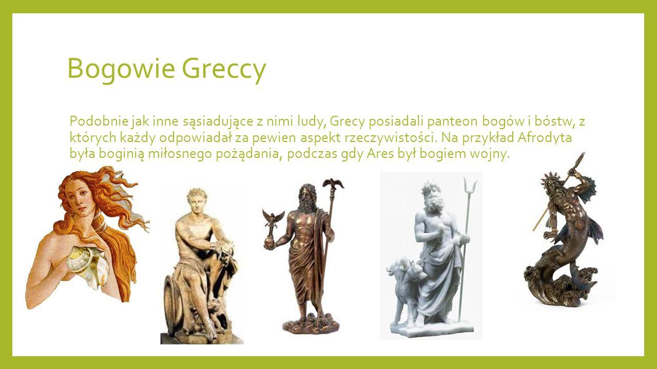 Bogowie Greccy Podobnie jak inne sąsiadujące z nimi ludy, Grecy posiadali panteon bogów i bóstw, z których każdy odpowiadał za pewien aspekt rzeczywistości.