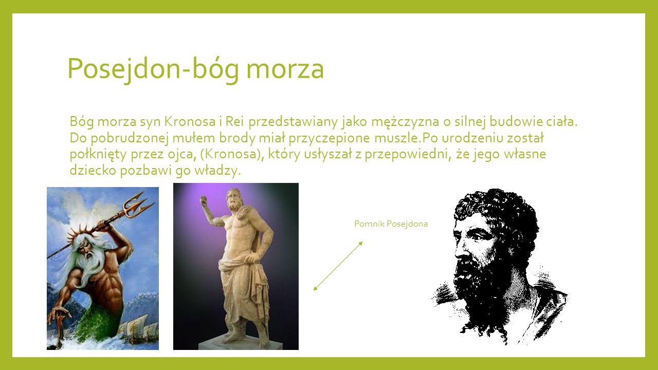 Posejdon-bóg morza Bóg morza syn Kronosa i Rei przedstawiany jako mężczyzna o silnej budowie ciała. Do pobrudzonej mułem brody miał przyczepione muszl