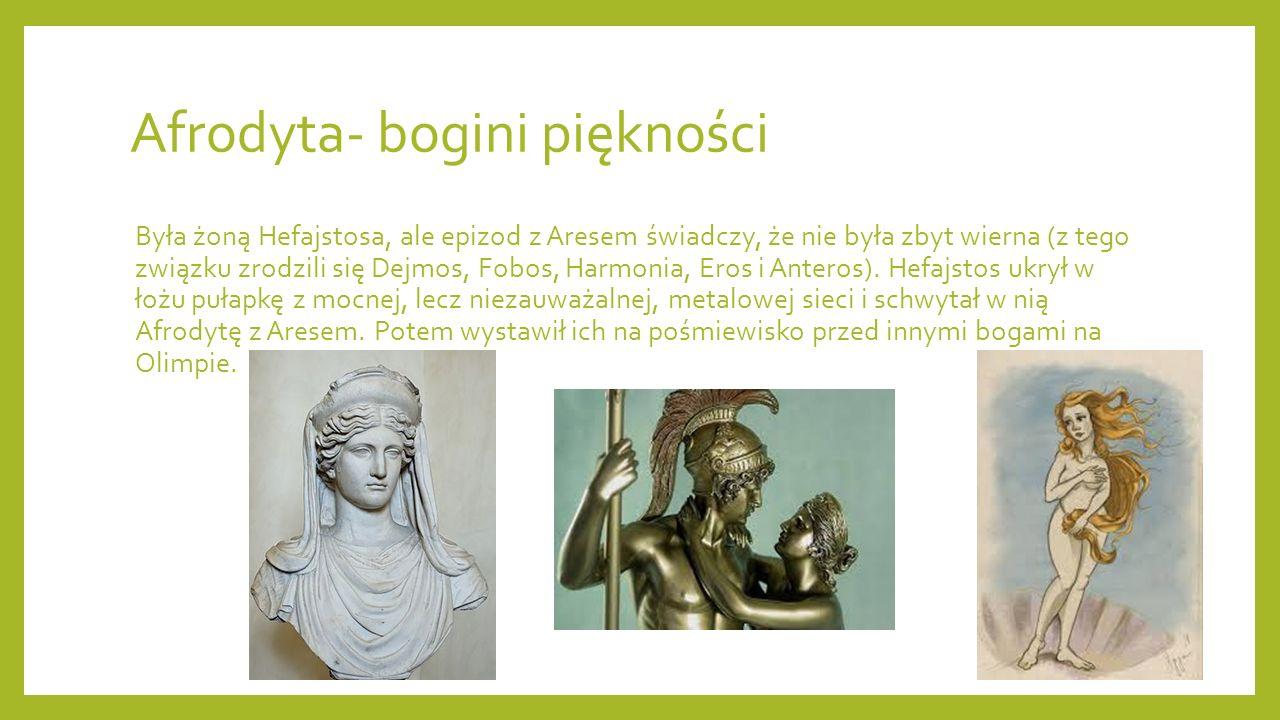 Afrodyta- bogini piękności Była żoną Hefajstosa, ale epizod z Aresem świadczy, że nie była zbyt wierna (z tego związku zrodzili się Dejmos, Fobos, Harmonia, Eros i Anteros).
