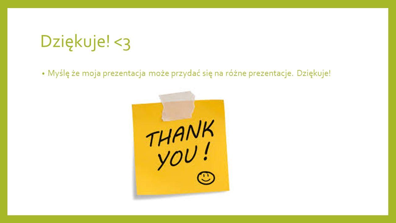 Dziękuje! <3 Myślę że moja prezentacja może przydać się na różne prezentacje. Dziękuje!