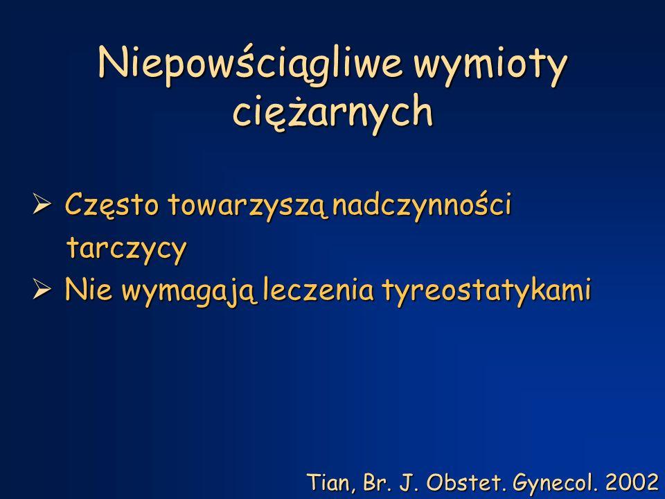 Niepowściągliwe wymioty ciężarnych  Często towarzyszą nadczynności tarczycy tarczycy  Nie wymagają leczenia tyreostatykami Tian, Br.