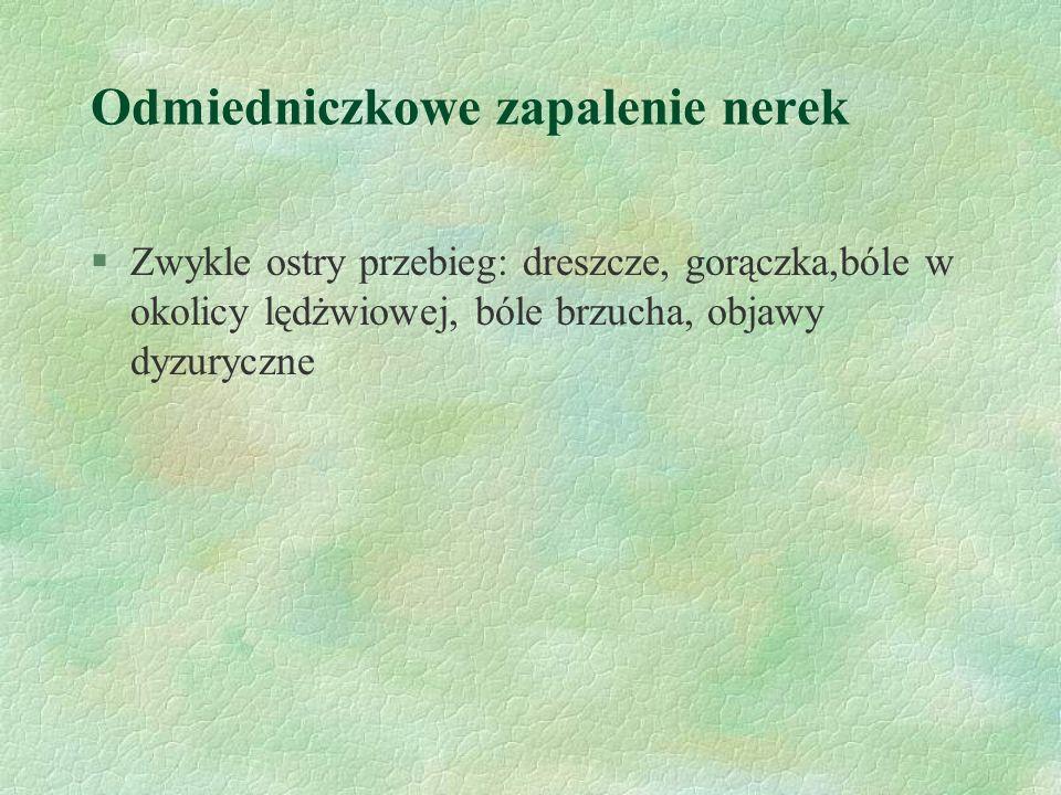 Odmiedniczkowe zapalenie nerek §Zwykle ostry przebieg: dreszcze, gorączka,bóle w okolicy lędżwiowej, bóle brzucha, objawy dyzuryczne