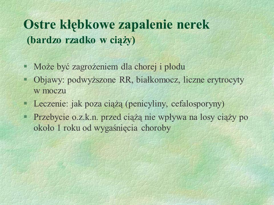Ostre kłębkowe zapalenie nerek (bardzo rzadko w ciąży) §Może być zagrożeniem dla chorej i płodu §Objawy: podwyższone RR, białkomocz, liczne erytrocyty w moczu §Leczenie: jak poza ciążą (penicyliny, cefalosporyny) §Przebycie o.z.k.n.