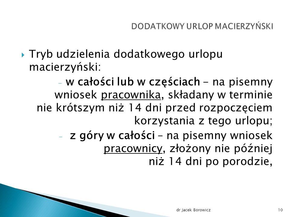  Tryb udzielenia dodatkowego urlopu macierzyński: - w całości lub w częściach - na pisemny wniosek pracownika, składany w terminie nie krótszym niż 14 dni przed rozpoczęciem korzystania z tego urlopu; - z góry w całości – na pisemny wniosek pracownicy, złożony nie później niż 14 dni po porodzie, dr Jacek Borowicz10