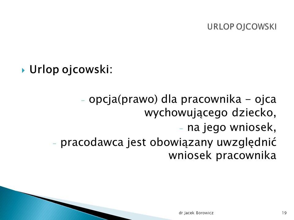  Urlop ojcowski: - opcja(prawo) dla pracownika - ojca wychowującego dziecko, - na jego wniosek, - pracodawca jest obowiązany uwzględnić wniosek pracownika dr Jacek Borowicz19