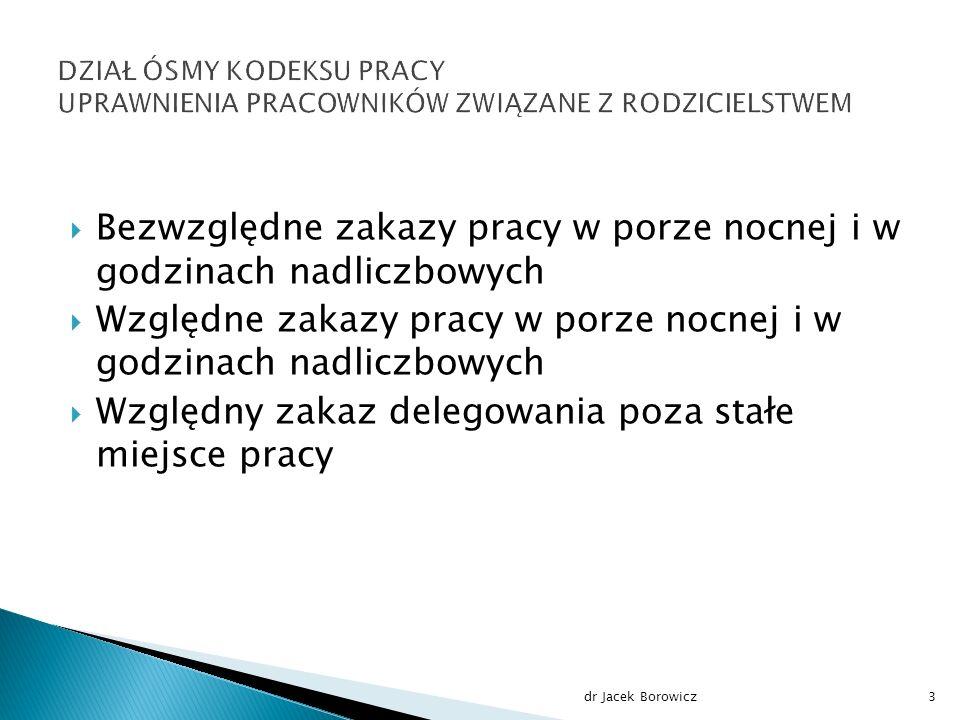  Bezwzględne zakazy pracy w porze nocnej i w godzinach nadliczbowych  Względne zakazy pracy w porze nocnej i w godzinach nadliczbowych  Względny zakaz delegowania poza stałe miejsce pracy dr Jacek Borowicz3