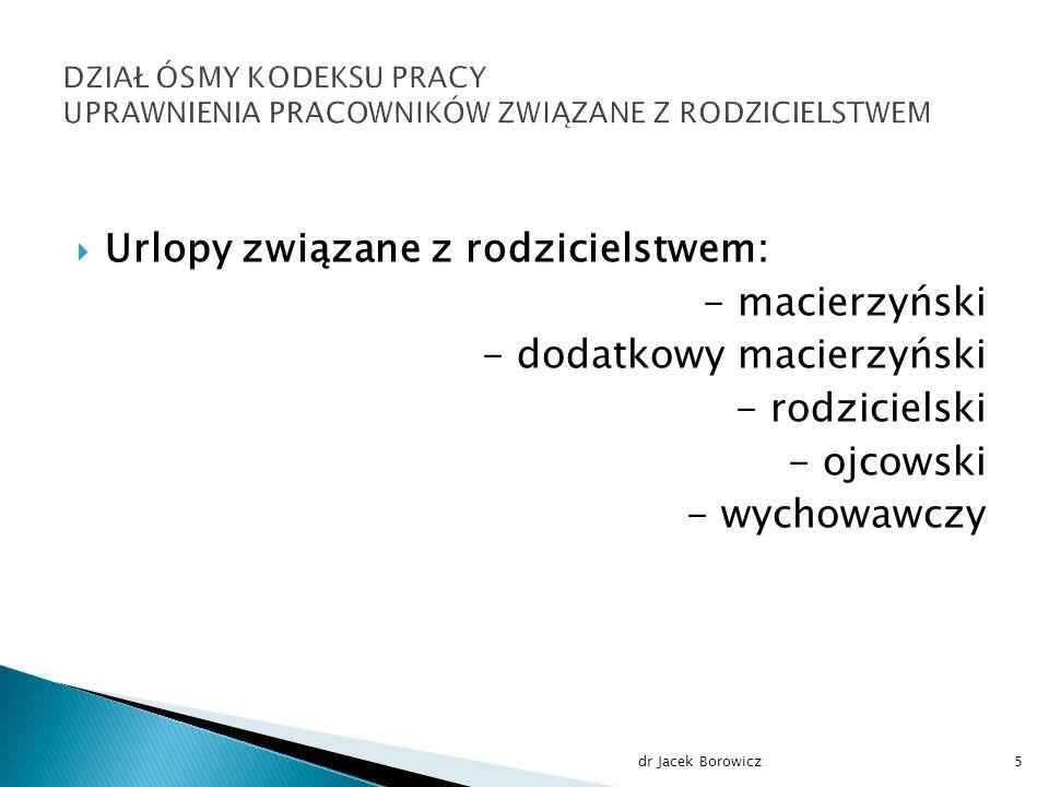  Urlopy związane z rodzicielstwem: - macierzyński - dodatkowy macierzyński - rodzicielski - ojcowski - wychowawczy dr Jacek Borowicz5
