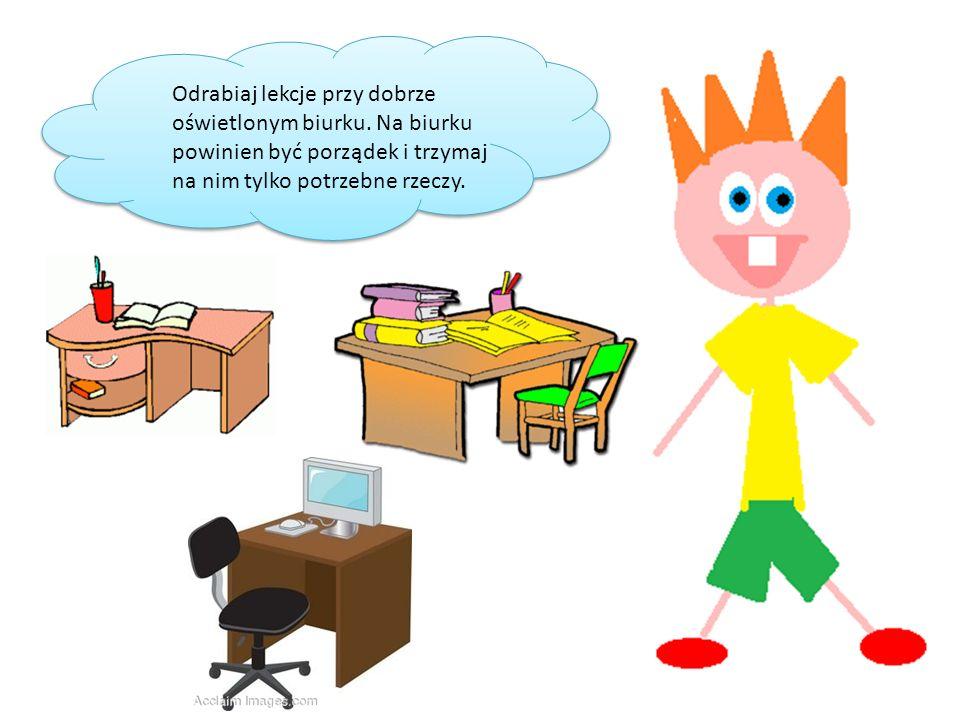 Odrabiaj lekcje przy dobrze oświetlonym biurku. Na biurku powinien być porządek i trzymaj na nim tylko potrzebne rzeczy.