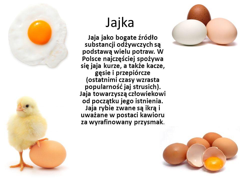 Jajka Jaja jako bogate źródło substancji odżywczych są podstawą wielu potraw. W Polsce najczęściej spożywa się jaja kurze, a także kacze, gęsie i prze