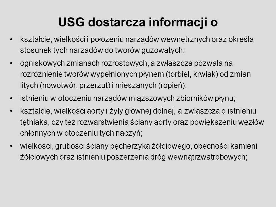 USG dostarcza informacji o kształcie, wielkości i położeniu narządów wewnętrznych oraz określa stosunek tych narządów do tworów guzowatych; ogniskowych zmianach rozrostowych, a zwłaszcza pozwala na rozróżnienie tworów wypełnionych płynem (torbiel, krwiak) od zmian litych (nowotwór, przerzut) i mieszanych (ropień); istnieniu w otoczeniu narządów miąższowych zbiorników płynu; kształcie, wielkości aorty i żyły głównej dolnej, a zwłaszcza o istnieniu tętniaka, czy też rozwarstwienia ściany aorty oraz powiększeniu węzłów chłonnych w otoczeniu tych naczyń; wielkości, grubości ściany pęcherzyka żółciowego, obecności kamieni żółciowych oraz istnieniu poszerzenia dróg wewnątrzwątrobowych;