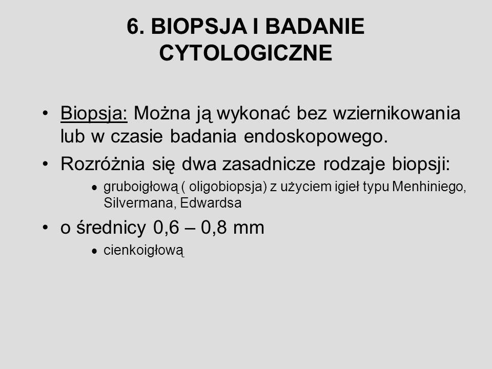 6. BIOPSJA I BADANIE CYTOLOGICZNE Biopsja: Można ją wykonać bez wziernikowania lub w czasie badania endoskopowego. Rozróżnia się dwa zasadnicze rodzaj