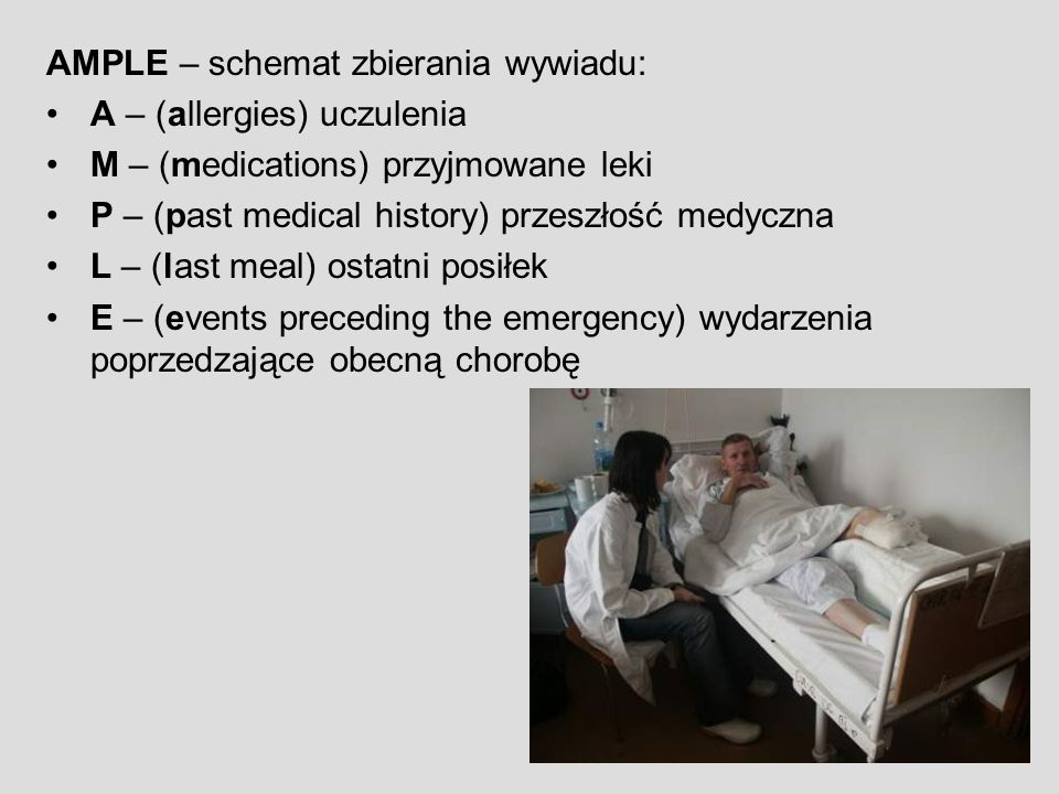 AMPLE – schemat zbierania wywiadu: A – (allergies) uczulenia M – (medications) przyjmowane leki P – (past medical history) przeszłość medyczna L – (last meal) ostatni posiłek E – (events preceding the emergency) wydarzenia poprzedzające obecną chorobę
