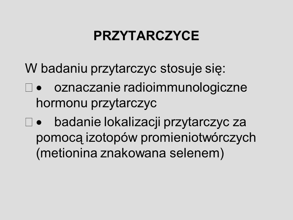 PRZYTARCZYCE W badaniu przytarczyc stosuje się:  oznaczanie radioimmunologiczne hormonu przytarczyc  badanie lokalizacji przytarczyc za pomocą izotopów promieniotwórczych (metionina znakowana selenem)