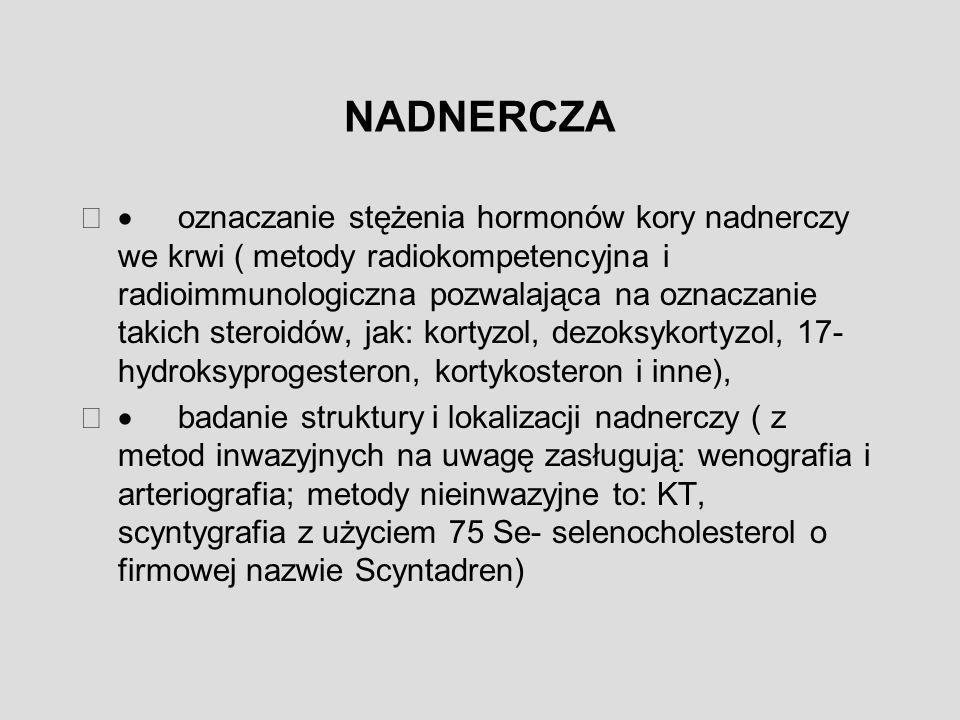 NADNERCZA  oznaczanie stężenia hormonów kory nadnerczy we krwi ( metody radiokompetencyjna i radioimmunologiczna pozwalająca na oznaczanie takich steroidów, jak: kortyzol, dezoksykortyzol, 17- hydroksyprogesteron, kortykosteron i inne),  badanie struktury i lokalizacji nadnerczy ( z metod inwazyjnych na uwagę zasługują: wenografia i arteriografia; metody nieinwazyjne to: KT, scyntygrafia z użyciem 75 Se- selenocholesterol o firmowej nazwie Scyntadren)
