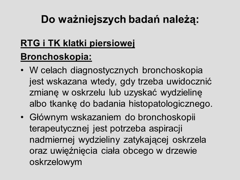 Do ważniejszych badań należą: RTG i TK klatki piersiowej Bronchoskopia: W celach diagnostycznych bronchoskopia jest wskazana wtedy, gdy trzeba uwidocznić zmianę w oskrzelu lub uzyskać wydzielinę albo tkankę do badania histopatologicznego.