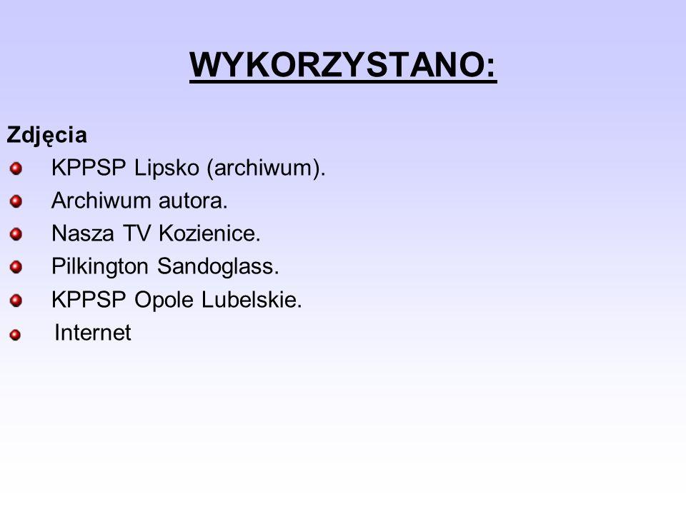 WYKORZYSTANO: Zdjęcia KPPSP Lipsko (archiwum). Archiwum autora. Nasza TV Kozienice. Pilkington Sandoglass. KPPSP Opole Lubelskie. Internet